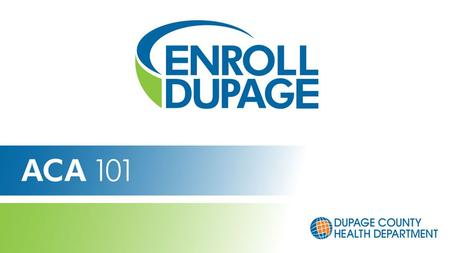 Get Connected. Get Covered. Affordable Care Act (ACA) 101 Enroll DuPage Navigators January 2014.