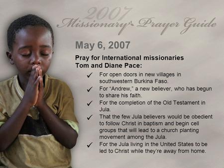 "May 6, 2007 Pray for International missionaries Tom and Diane Pace: For open doors in new villages in southwestern Burkina Faso. For ""Andrew,"" a new believer,"