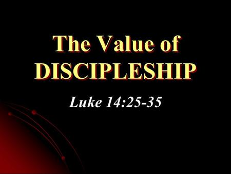 "The Value of DISCIPLESHIP Luke 14:25-35. Greater Than Kinship In comparison to following Christ, we must ""hate"" even our closest family & friends Jesus."