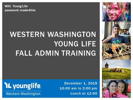 December 1, 2015 10:00 am to 2:00 pm Lunch at 12:00 WESTERN WASHINGTON YOUNG LIFE FALL ADMIN TRAINING Wifi: Young Life password: made4this.
