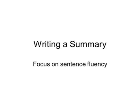 Writing a Summary Focus on sentence fluency. Sandwich Approach A topic sentence- gives the main idea of the paragraph. Detail sentences- give more information.