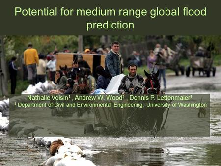 Potential for medium range global flood prediction Nathalie Voisin 1, Andrew W. Wood 1, Dennis P. Lettenmaier 1 1 Department of Civil and Environmental.