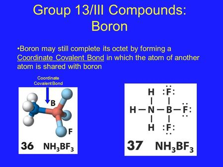 Group 13/III Compounds: Boron Boron may still complete its octet by forming a Coordinate Covalent Bond in which the atom of another atom is shared with.