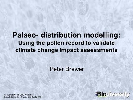 BiodiversityWorld GRID Workshop NeSC, Edinburgh – 30 June and 1 July 2005 Palaeo- distribution modelling: Using the pollen record to validate climate change.