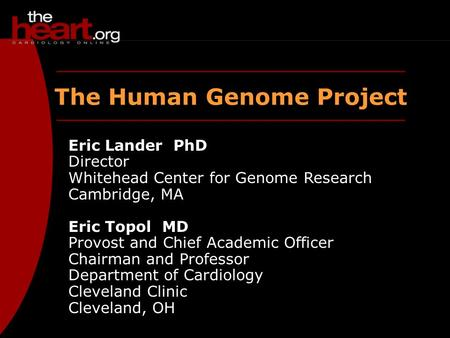 The Human Genome Project Eric Lander PhD Director Whitehead Center for Genome Research Cambridge, MA Eric Topol MD Provost and Chief Academic Officer Chairman.