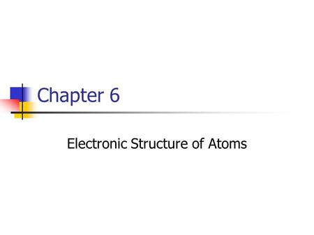 Chapter 6 Electronic Structure of Atoms. Why is the electron structure important? When atoms react it is the electrons of the atom that interact. The.