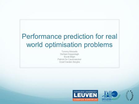 Performance prediction for real world optimisation problems Tommy Messelis Stefaan Haspeslagh Burak Bilgin Patrick De Causmaecker Greet Vanden Berghe.