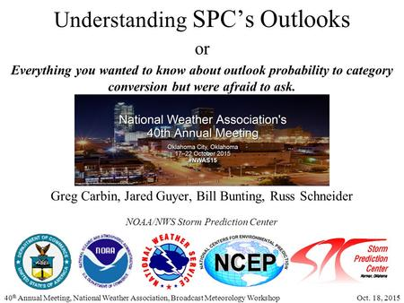 40 th Annual Meeting, National Weather Association, Broadcast Meteorology Workshop Oct. 18, 2015 Understanding SPC's Outlooks or Everything you wanted.