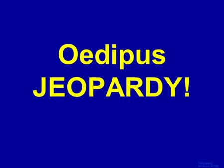Template by Bill Arcuri, WCSD Click Once to Begin Oedipus JEOPARDY!