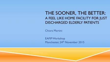 THE SOONER, THE BETTER: A FEEL LIKE HOME FACILITY FOR JUST DISCHARGED ELDERLY PATIENTS Chiara Martini EAFIP Workshop Manchester, 24 th November 2015.