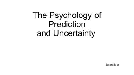 The Psychology of Prediction and Uncertainty Jason Baer.