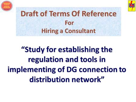 "Draft of Terms Of Reference For Hiring a Consultant ""Study for establishing the regulation and tools in implementing of DG connection to distribution network"""