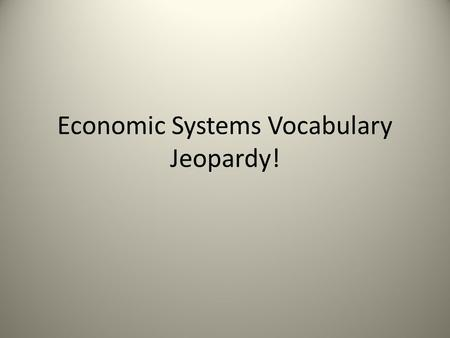 Economic Systems Vocabulary Jeopardy!. Economic Systems… 3 Fundamental Questions and more… Traditional System Components CapitalismMiscellaneous Economic.