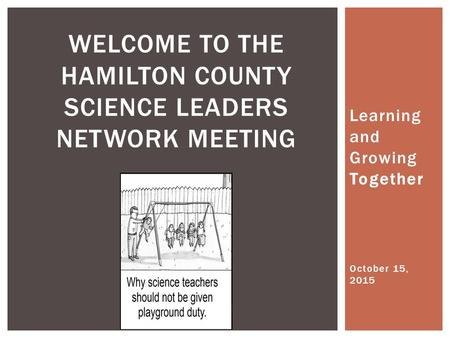 Learning and Growing Together WELCOME TO THE HAMILTON COUNTY SCIENCE LEADERS NETWORK MEETING October 15, 2015.