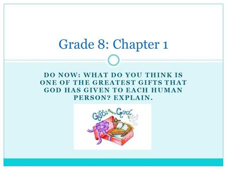 DO NOW: WHAT DO YOU THINK IS ONE OF THE GREATEST GIFTS THAT GOD HAS GIVEN TO EACH HUMAN PERSON? EXPLAIN. Grade 8: Chapter 1.