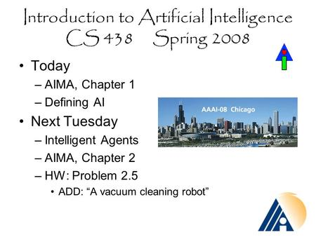 Introduction to Artificial Intelligence CS 438 Spring 2008 Today –AIMA, Chapter 1 –Defining AI Next Tuesday –Intelligent Agents –AIMA, Chapter 2 –HW: Problem.