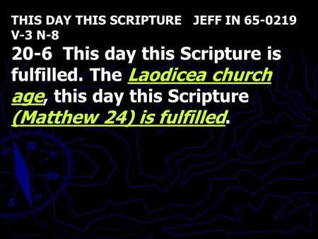 THIS DAY THIS SCRIPTURE JEFF IN 65-0219 V-3 N-8 20-6 This day this Scripture is fulfilled. The Laodicea church age, this day this Scripture (Matthew 24)