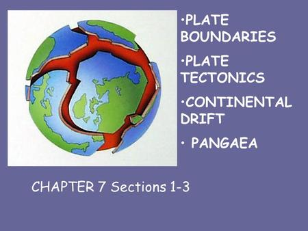 PLATE BOUNDARIES PLATE TECTONICS CONTINENTAL DRIFT PANGAEA CHAPTER 7 CHAPTER 7 Sections 1-3.