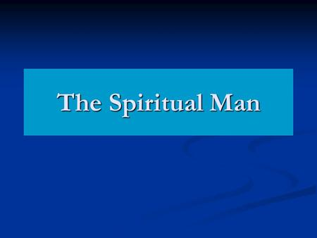 "The Spiritual Man. 1 Cor 2:14-15 ""Now the natural man receiveth not the things of the Spirit of God: for they are foolishness unto him; and he cannot."