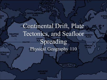 Continental Drift, Plate Tectonics, and Seafloor Spreading Physical Geography 110.