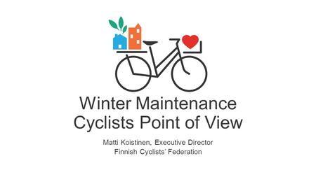 Winter Maintenance Cyclists Point of View Matti Koistinen, Executive Director Finnish Cyclists' Federation.