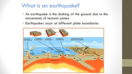What is an earthquake? An earthquake is the shaking of the ground due to the movements of tectonic plates Earthquakes occur at different plate boundaries.