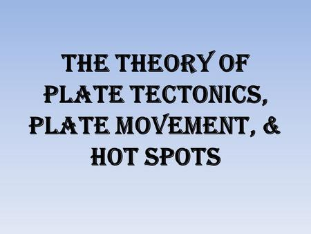 The Theory of plate tectonics, Plate Movement, & Hot Spots.