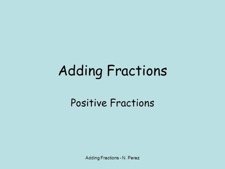 Adding Fractions - N. Perez Adding Fractions Positive Fractions.