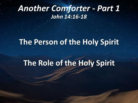 Another Comforter - Part 1 John 14:16-18 The Person of the Holy Spirit The Role of the Holy Spirit.