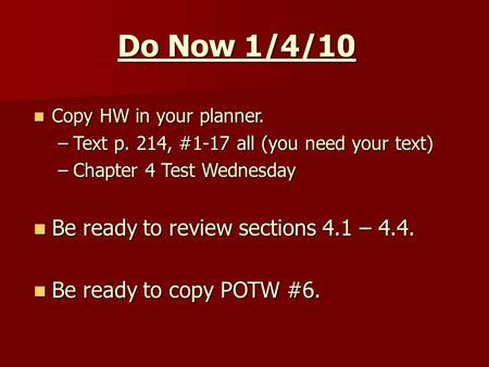 Do Now 1/4/10 Copy HW in your planner. Copy HW in your planner. –Text p. 214, #1-17 all (you need your text) –Chapter 4 Test Wednesday Be ready to review.