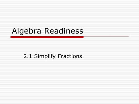 Algebra Readiness 2.1 Simplify Fractions. Fractions that represent the same number are called equivalent fractions. The least common multiple of the denominators.