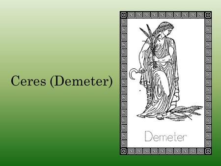 Ceres (Demeter). Cronus m. Rhea HestiaHadesPoseidon Demeter HeraZeus Demeter was the daughter of Cronus and Rhea, and is one of the three goddesses of.