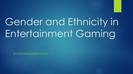 Gender and Ethnicity in Entertainment Gaming BY DOMINIQUE BEYONCE.