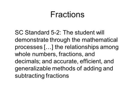 Fractions SC Standard 5-2: The student will demonstrate through the mathematical processes […] the relationships among whole numbers, fractions, and decimals;
