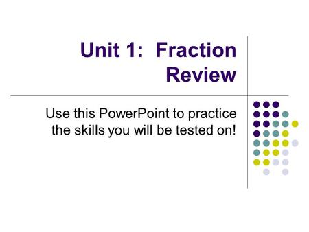 Unit 1: Fraction Review Use this PowerPoint to practice the skills you will be tested on!