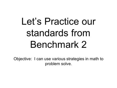 Let's Practice our standards from Benchmark 2 Objective: I can use various strategies in math to problem solve.