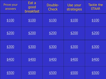 Prove your answers Eat a good breakfast Double- Check Use your strategies Tackle the STAAR $100 $200 $300 $400 $500.