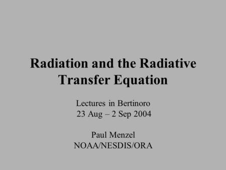 Radiation and the Radiative Transfer Equation Lectures in Bertinoro 23 Aug – 2 Sep 2004 Paul Menzel NOAA/NESDIS/ORA.