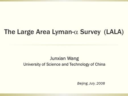The Large Area Lyman-  Survey (LALA) Junxian Wang University of Science and Technology of China Beijing, July. 2008.