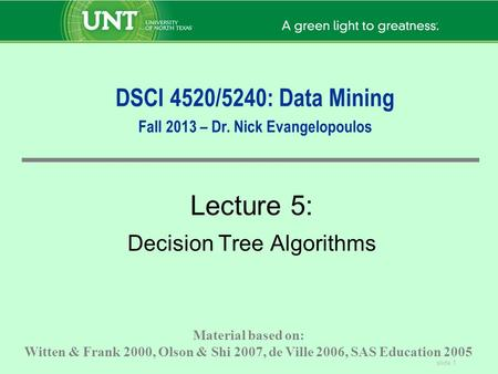 Slide 1 DSCI 4520/5240: Data Mining Fall 2013 – Dr. Nick Evangelopoulos Lecture 5: Decision Tree Algorithms Material based on: Witten & Frank 2000, Olson.