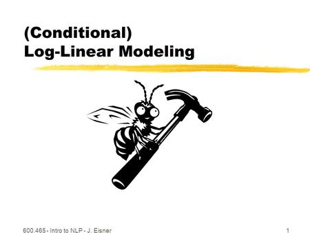 600.465 - Intro to NLP - J. Eisner1 (Conditional) Log-Linear Modeling.