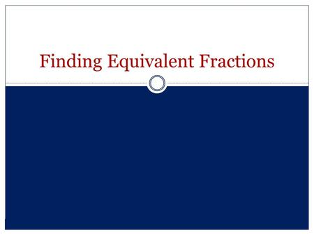Finding Equivalent Fractions. Equivalent Fractions What is the numerator? The number above the fraction bar. It refers to the amount of equal parts that.