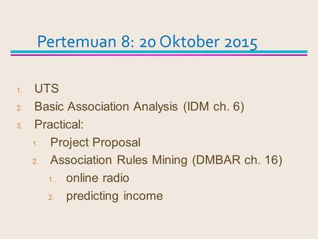1. UTS 2. Basic Association Analysis (IDM ch. 6) 3. Practical: 1. Project Proposal 2. Association Rules Mining (DMBAR ch. 16) 1. online radio 2. predicting.