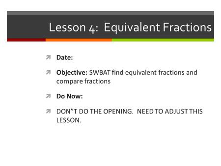 "Lesson 4: Equivalent Fractions  Date:  Objective: SWBAT find equivalent fractions and compare fractions  Do Now:  DON""T DO THE OPENING. NEED TO ADJUST."