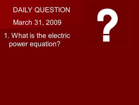 DAILY QUESTION March 31, 2009 1. What is the electric power equation?
