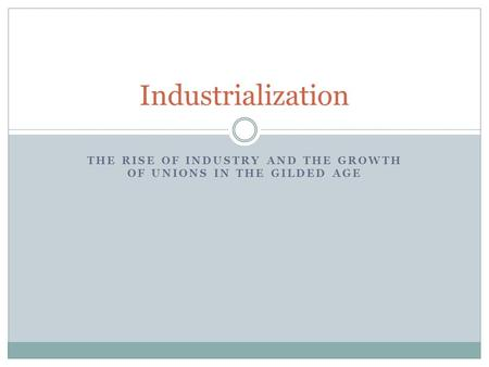 THE RISE OF INDUSTRY AND THE GROWTH OF UNIONS IN THE GILDED AGE Industrialization.