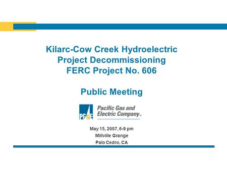 Kilarc-Cow Creek Hydroelectric Project Decommissioning FERC Project No. 606 Public Meeting May 15, 2007, 6-9 pm Millville Grange Palo Cedro, CA.