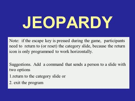 JEOPARDY Note: if the escape key is pressed during the game, participants need to return to (or reset) the category slide, because the return icon is.