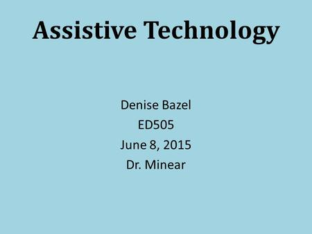 Assistive Technology Denise Bazel ED505 June 8, 2015 Dr. Minear.