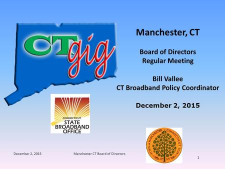 December 2, 2015Manchester CT Board of Directors 1 Manchester, CT Board of Directors Regular Meeting Bill Vallee CT Broadband Policy Coordinator December.